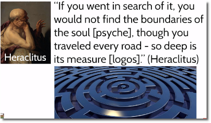 You cannot find the boundaries of the soul says the Greek philosopher Heraclitus (535-475 BC)