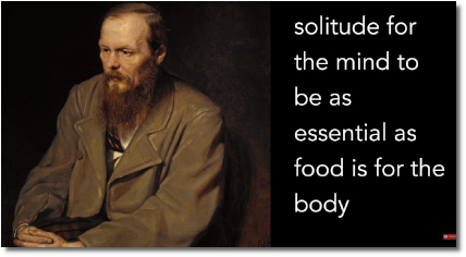 Dostoevsky says that solitude is essential for the mind (at t=6:15)