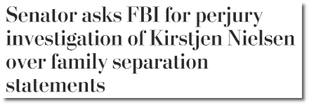 Senator asks the FBI for a perjury investigation into statements made by Kirstjen Nielsen to congress regarding the family separation policy of the department that she leads (18 Jan 2019)