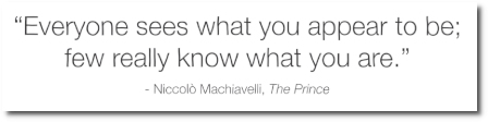 Everyone sees what you appear to be; few really know what you are .. says Nico Machiavelli (1469-1527) in The Prince (1532)
