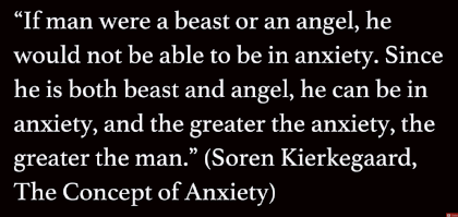 Kierkegaard (1813-1855) says the greater the anxiety, the greater the man (at t=2:45)